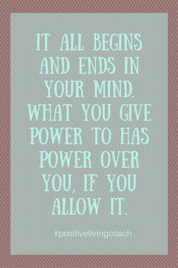 It all begins and ends in your mind. What you give power to has power over you, If you allow it. (1)